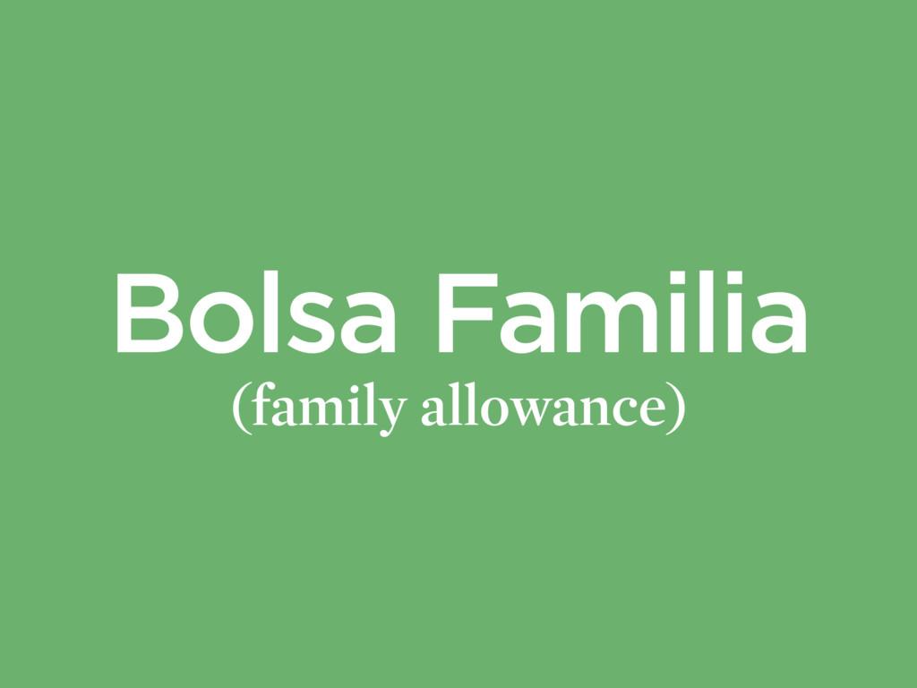 Bolsa Familia (family allowance)