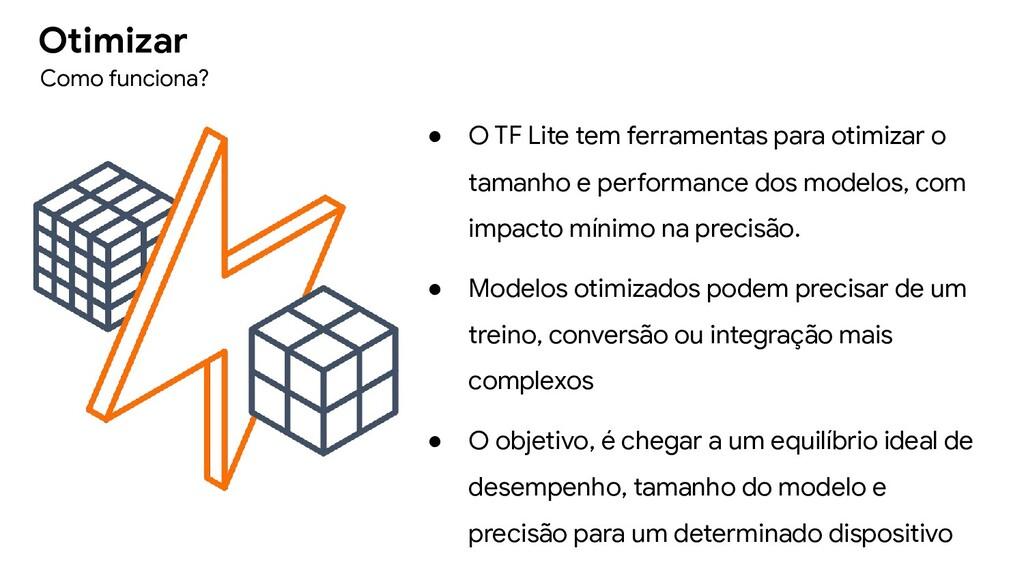 ● O TF Lite tem ferramentas para otimizar o tam...