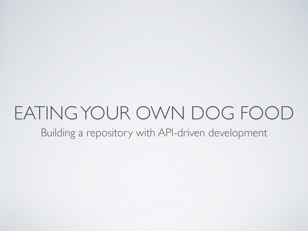 EATING YOUR OWN DOG FOOD Building a repository ...