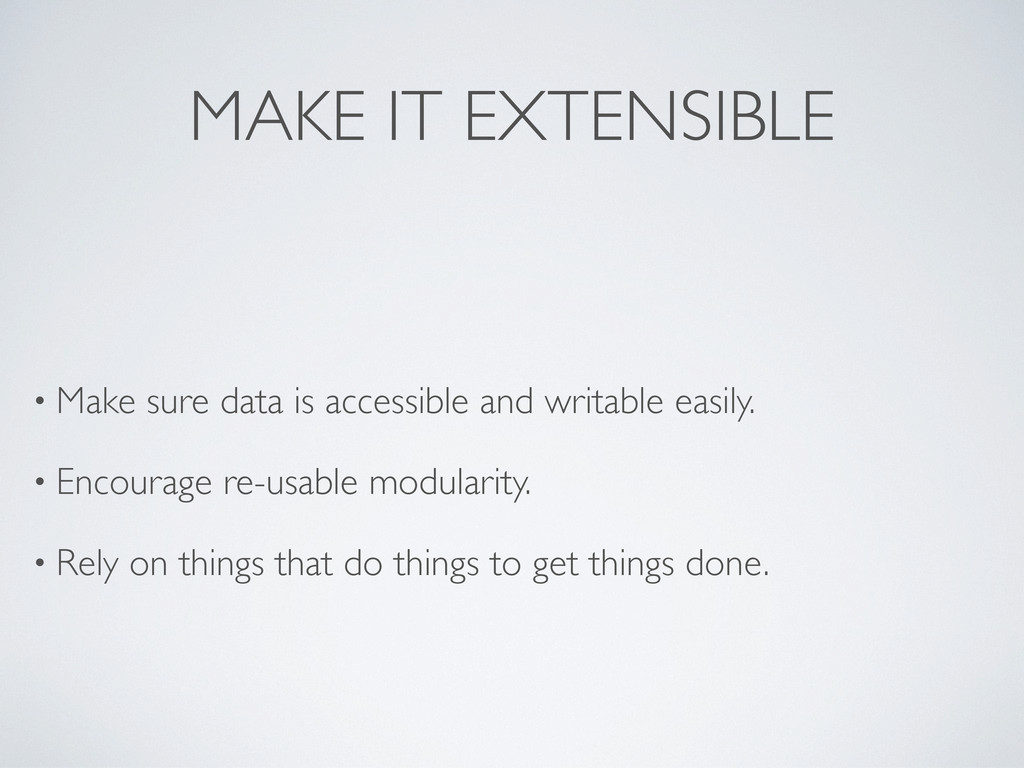 MAKE IT EXTENSIBLE • Make sure data is accessib...