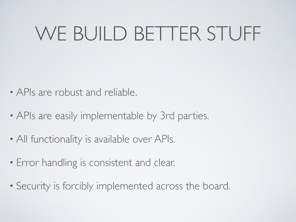 WE BUILD BETTER STUFF • APIs are robust and rel...