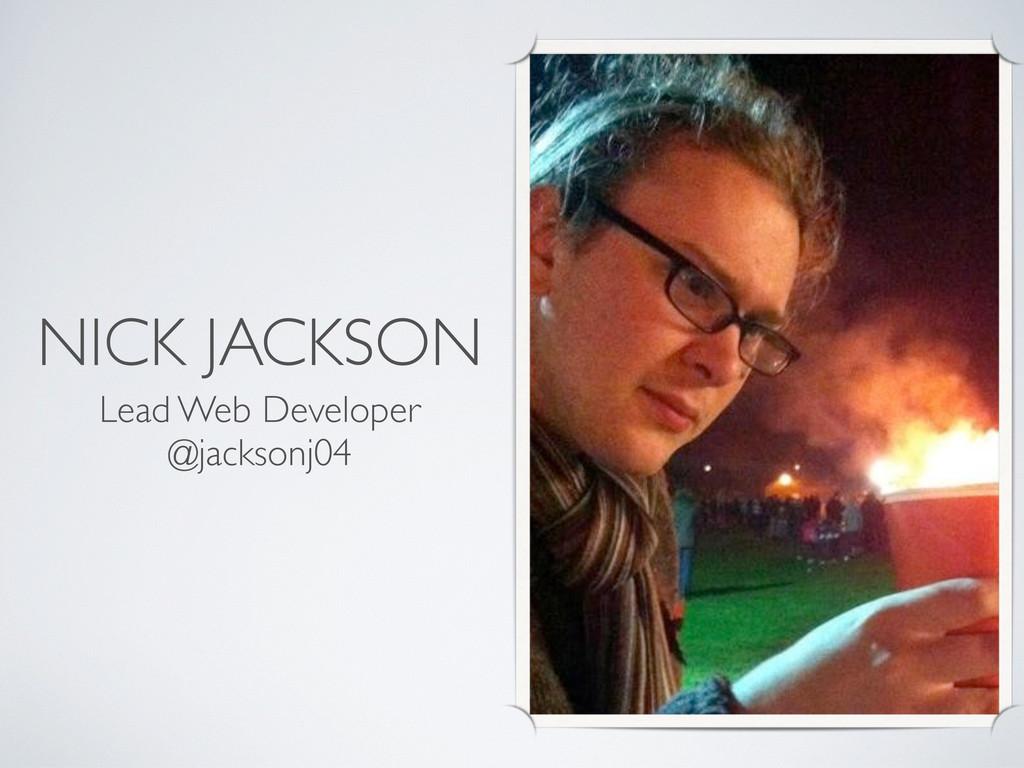 NICK JACKSON Lead Web Developer @jacksonj04