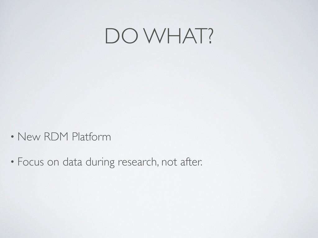 DO WHAT? • New RDM Platform • Focus on data dur...