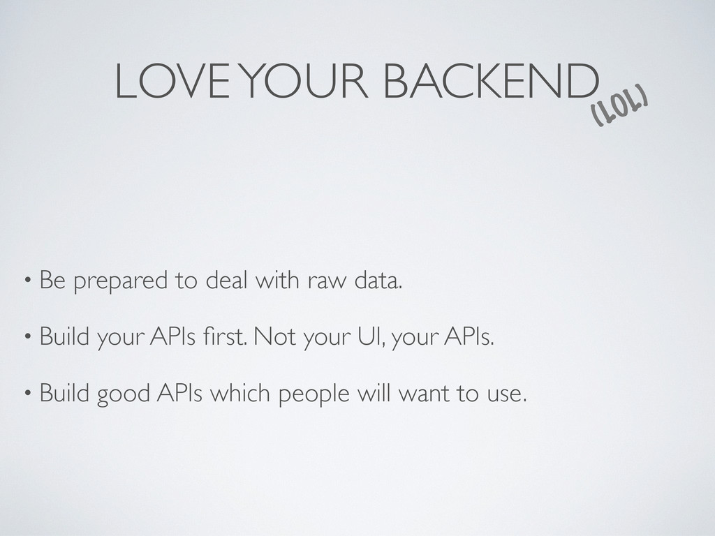 LOVE YOUR BACKEND (LOL) • Be prepared to deal w...