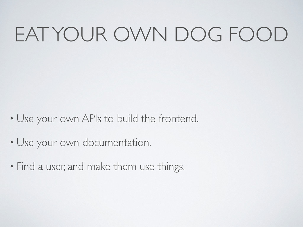 EAT YOUR OWN DOG FOOD • Use your own APIs to bu...
