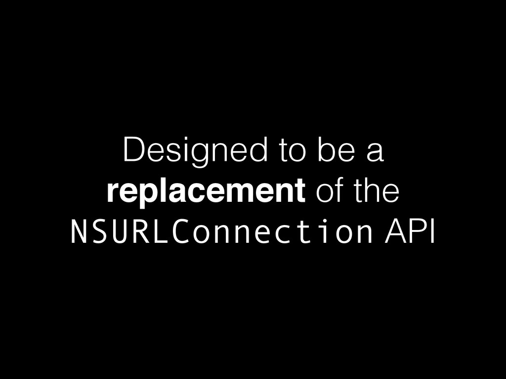 Designed to be a replacement of the NSURLConnec...