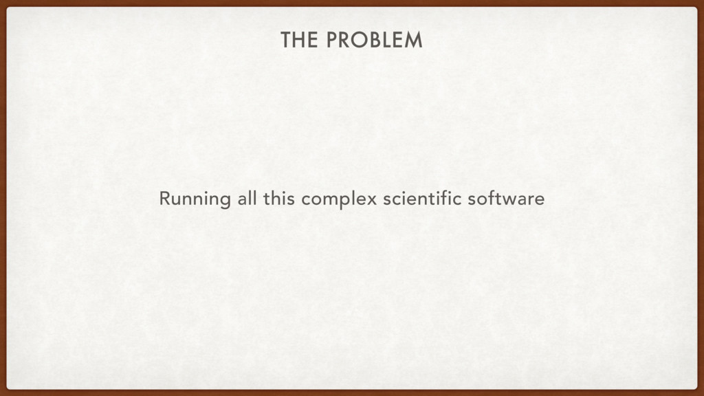 THE PROBLEM Running all this complex scientific...