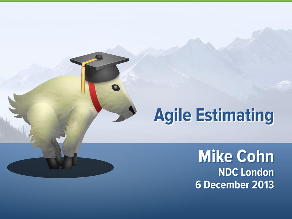 Mike Cohn NDC London 6 December 2013 Agile Esti...