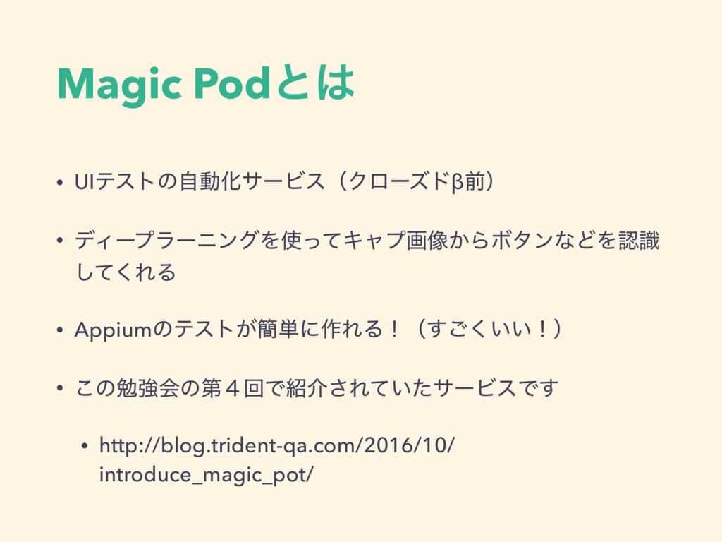 Magic Podͱ • UIςετͷࣗಈԽαʔϏεʢΫϩʔζυβલʣ • σΟʔϓϥʔχϯ...