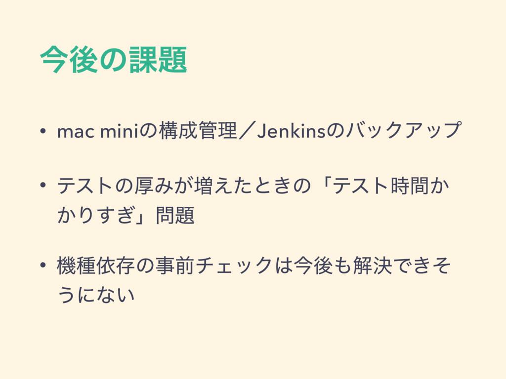 ࠓޙͷ՝ • mac miniͷߏཧʗJenkinsͷόοΫΞοϓ • ςετͷްΈ͕૿...