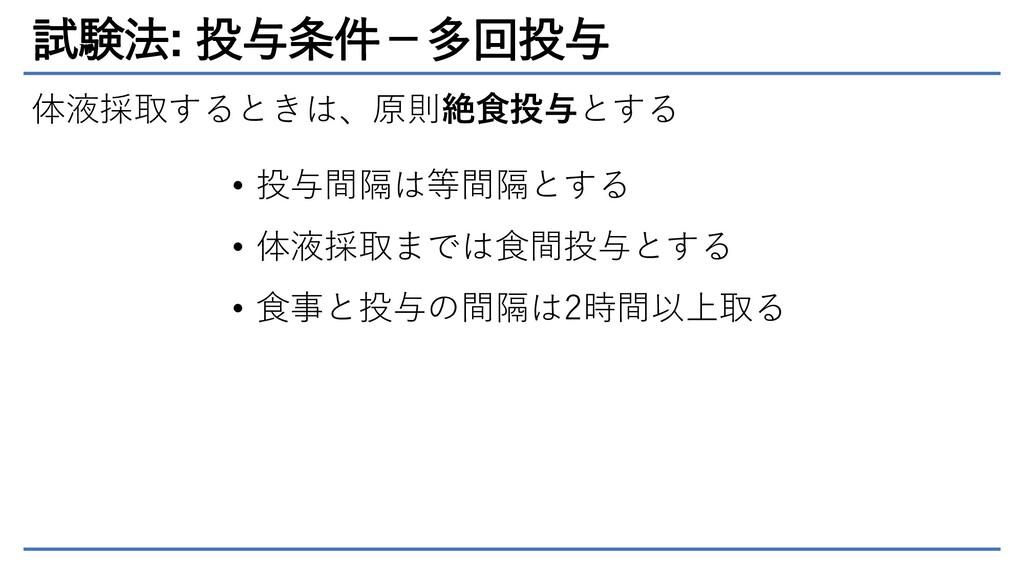 試験法: 投与条件-多回投与 体液採取するときは、原則絶食投与とする • 投与間隔は等間隔とす...