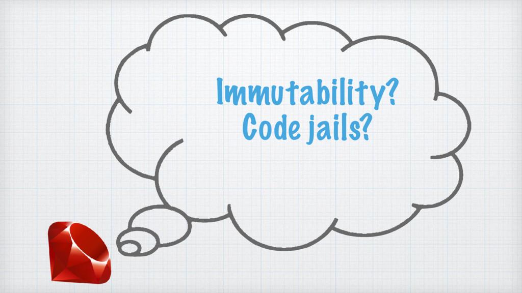 Immutability? Code jails?