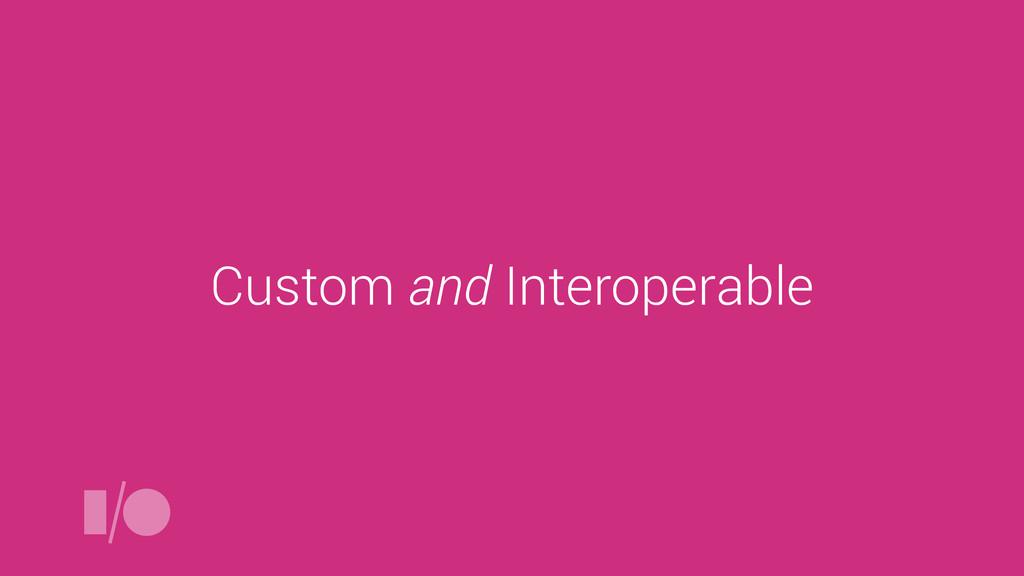 Custom and Interoperable