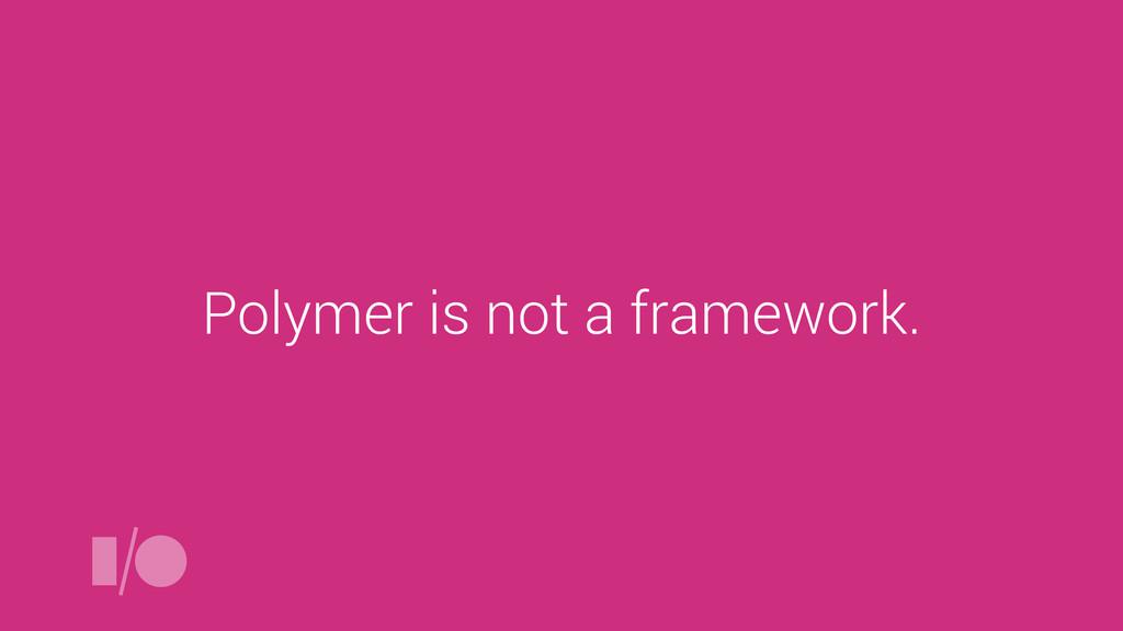 Polymer is not a framework.