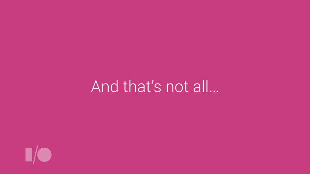 And that's not all…