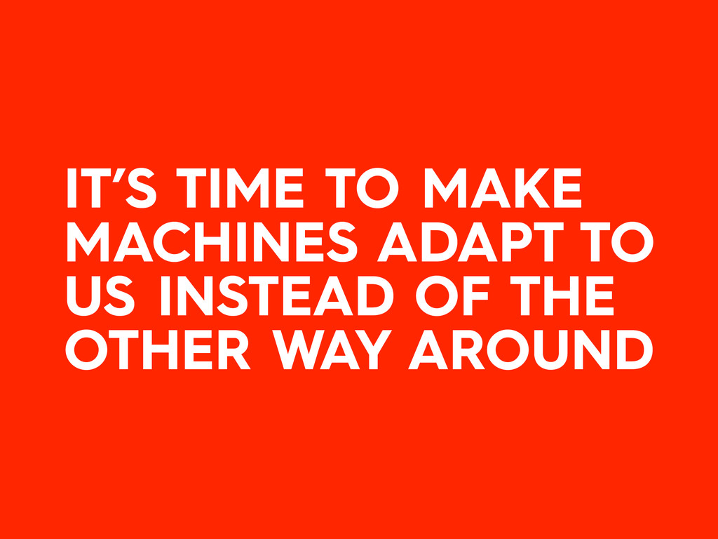 IT'S TIME TO MAKE MACHINES ADAPT TO US INSTEAD ...