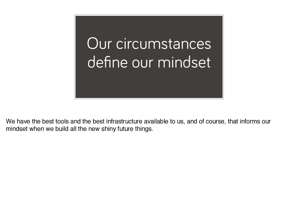 Our circumstances define our mindset We have the...