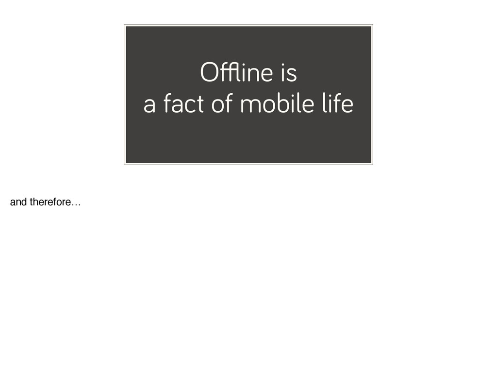 Offline is a fact of mobile life and therefore…
