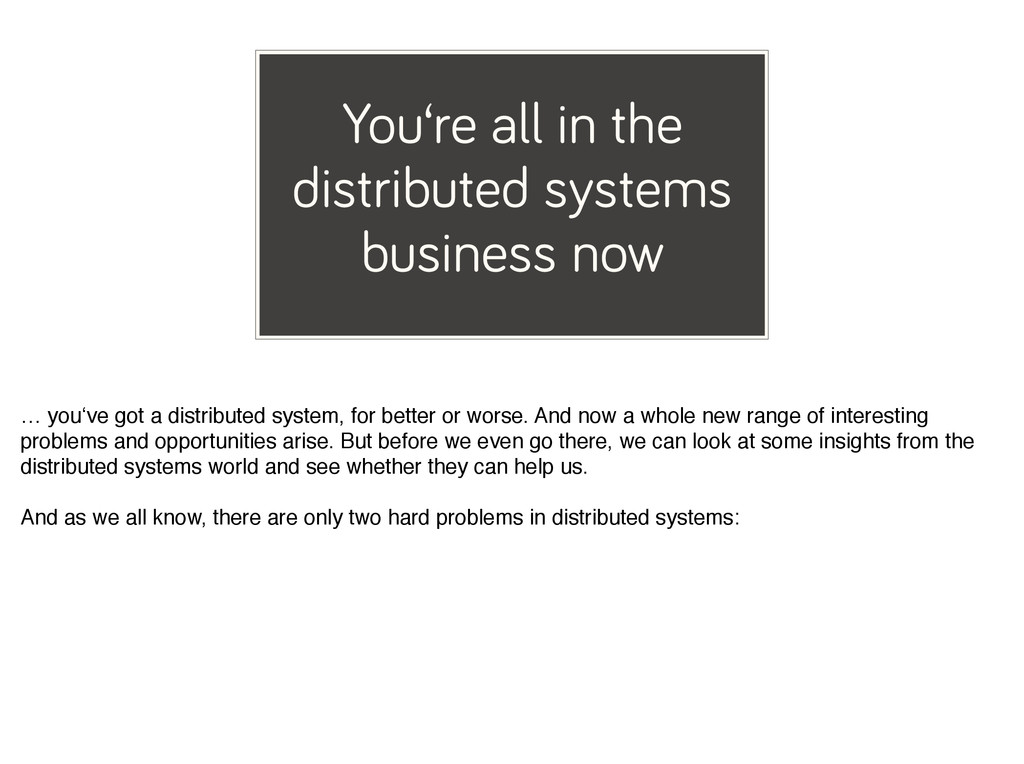You're all in the distributed systems business ...