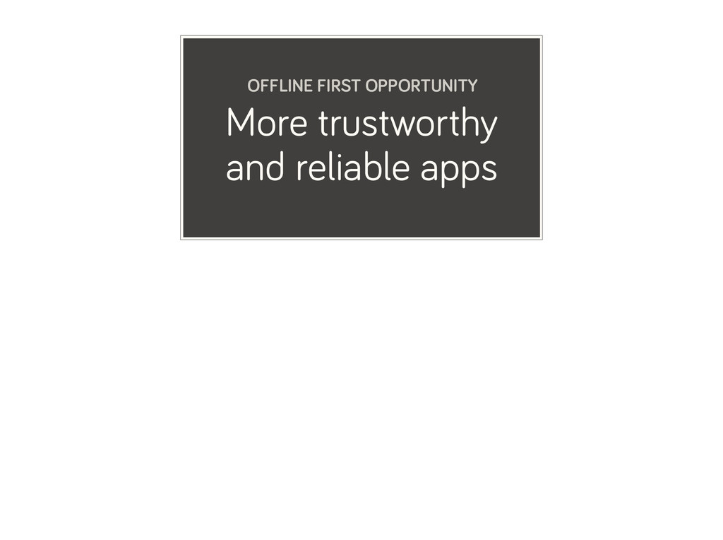 More trustworthy and reliable apps OFFLINE FIRS...
