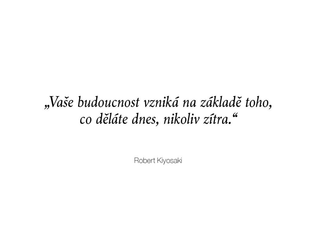 """Robert Kiyosaki """"Vaše budoucnost vzniká na zákl..."""
