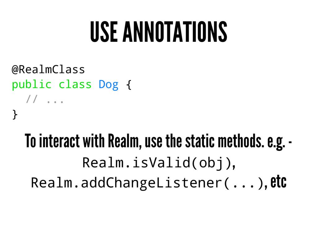 USE ANNOTATIONS @RealmClass public class Dog { ...