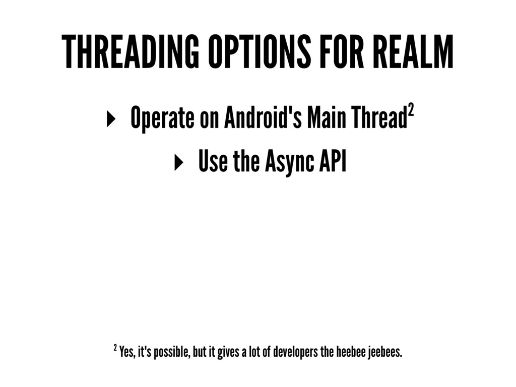 THREADING OPTIONS FOR REALM ▸ Operate on Androi...