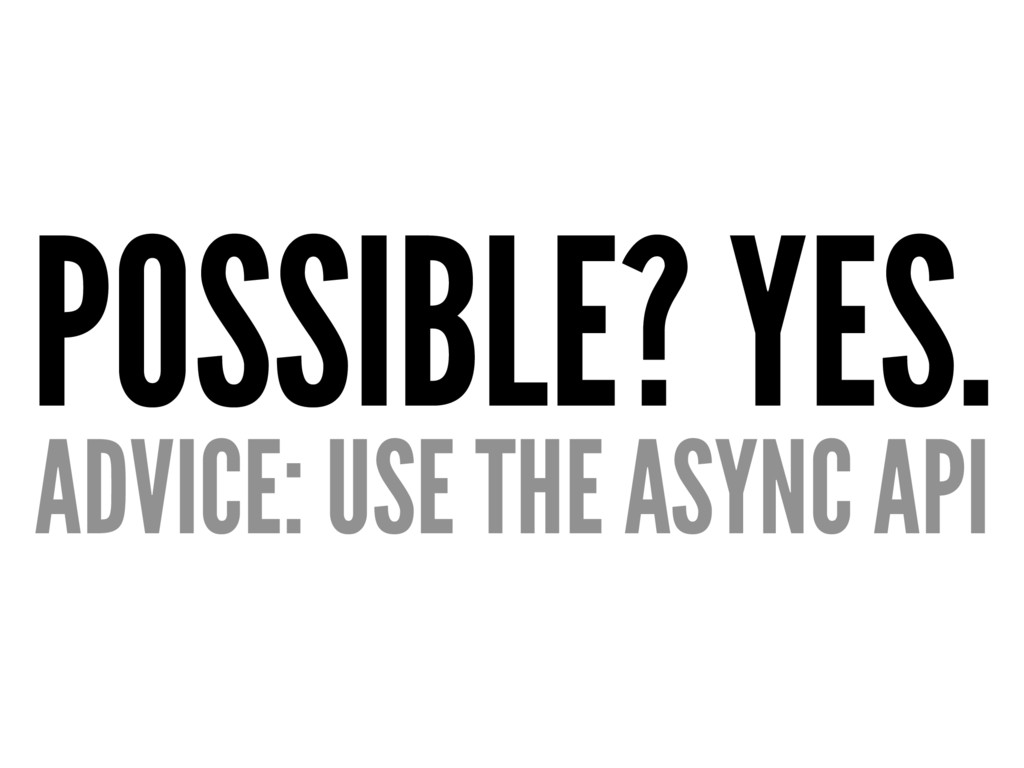 POSSIBLE? YES. ADVICE: USE THE ASYNC API