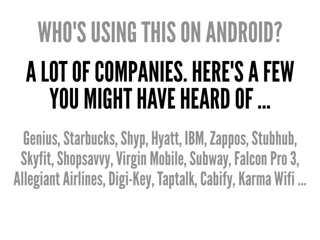 WHO'S USING THIS ON ANDROID? A LOT OF COMPANIES...