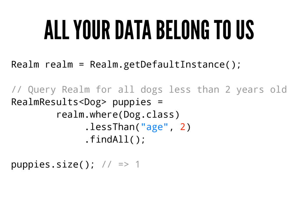 ALL YOUR DATA BELONG TO US Realm realm = Realm....