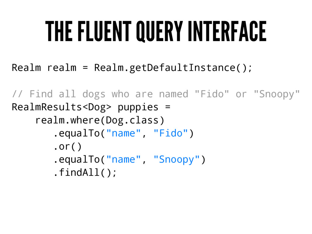 THE FLUENT QUERY INTERFACE Realm realm = Realm....