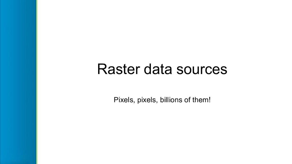 Raster data sources Pixels, pixels, billions of...