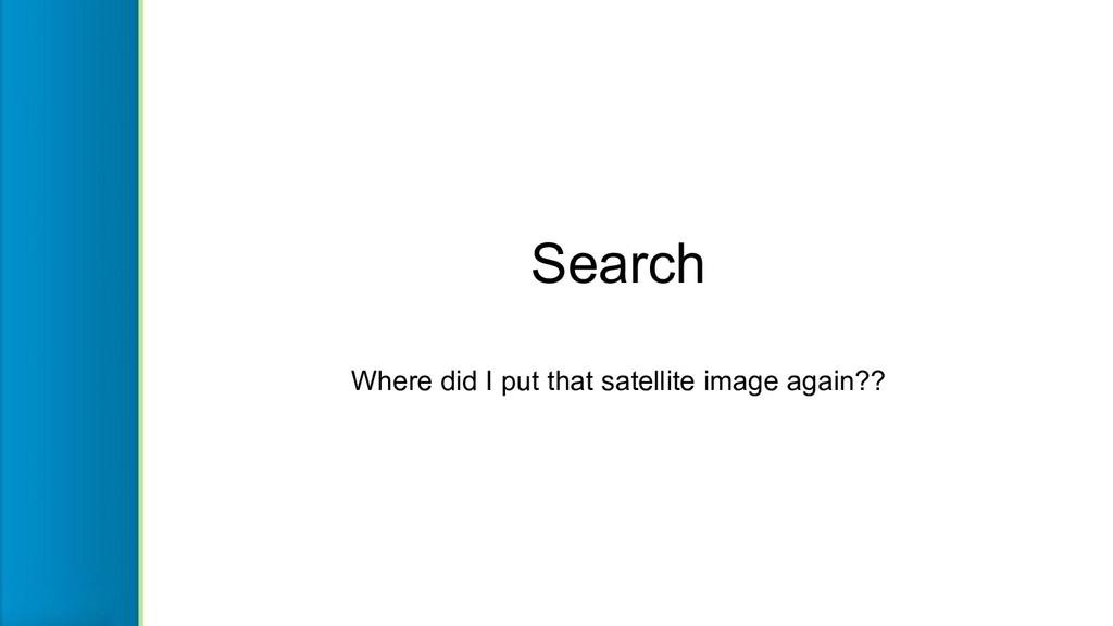 Search Where did I put that satellite image aga...