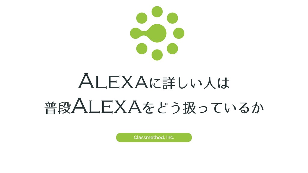 Alexaʹৄ͍͠ਓ͸ ීஈAlexaΛͲ͏ѻ͍ͬͯΔ͔ Classmethod, Inc.
