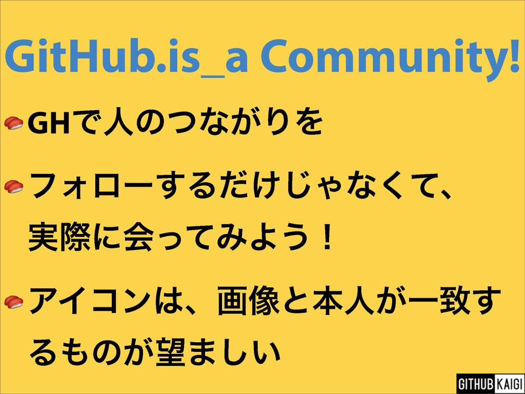 GitHub.is_a Community!  GHͰਓͷͭͳ͕ΓΛ  ϑΥϩʔ͢Δ͚ͩ͡Όͳ...