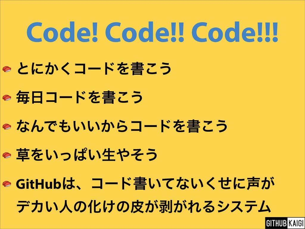 Code! Code!! Code!!!  ͱʹ͔͘ίʔυΛॻ͜͏  ຖίʔυΛॻ͜͏  ͳ...