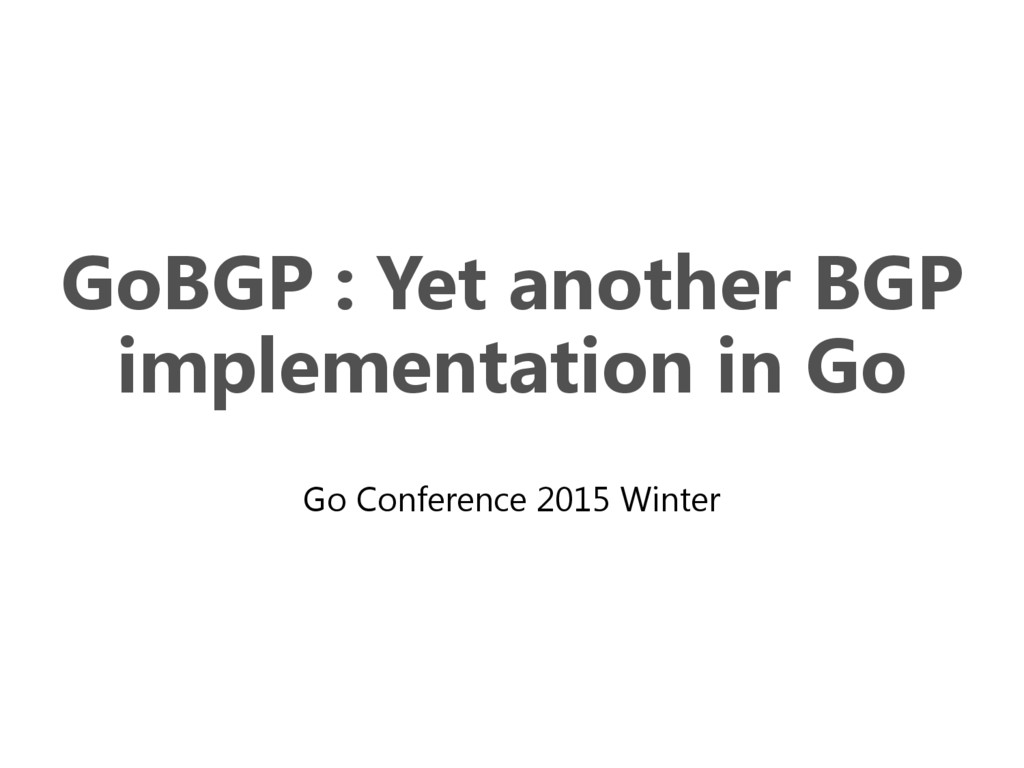 GoBGP : Yet another BGP implementation in Go Go...