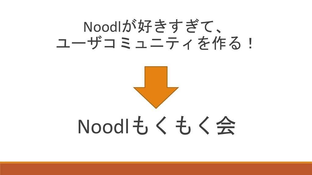 Noodlが好きすぎて、 ユーザコミュニティを作る! Noodlもくもく会