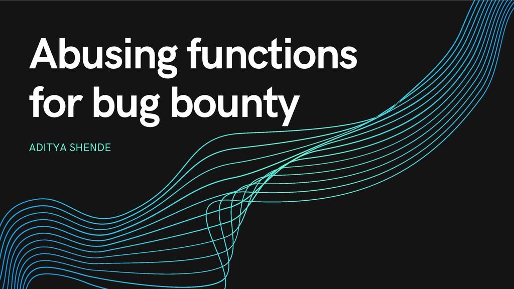 Abusing functions for bug bounty ADITYA SHENDE