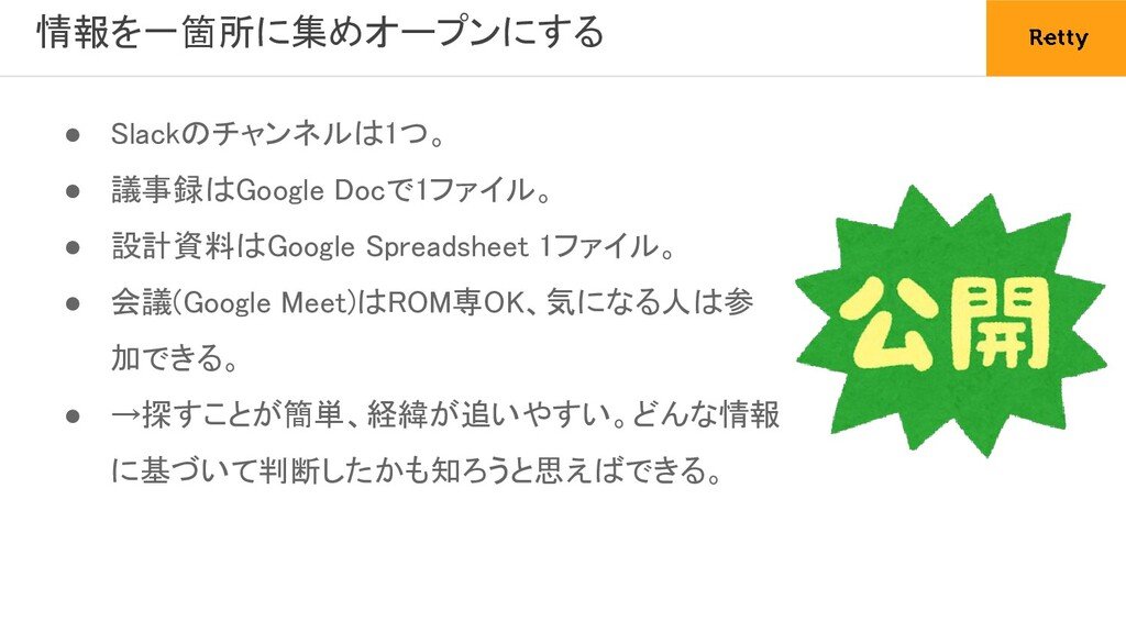 情報を一箇所に集めオープンにする ● Slackのチャンネルは1つ。 ● 議事録はGoog...