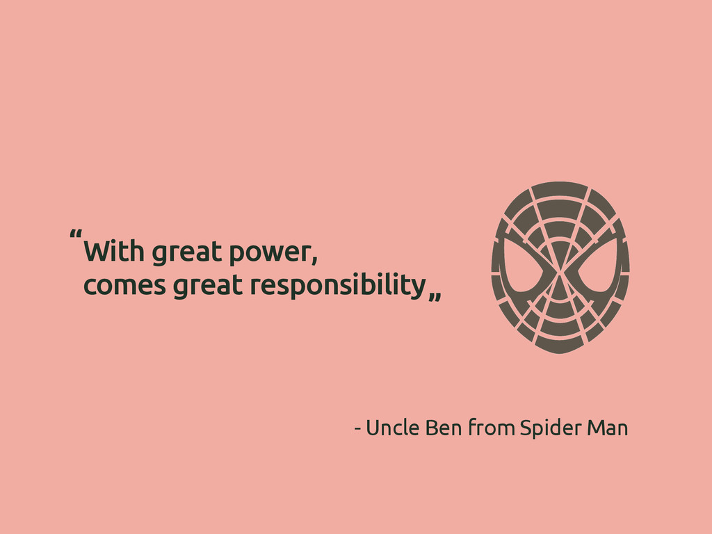 """With great power, comes great responsibility """" ..."""