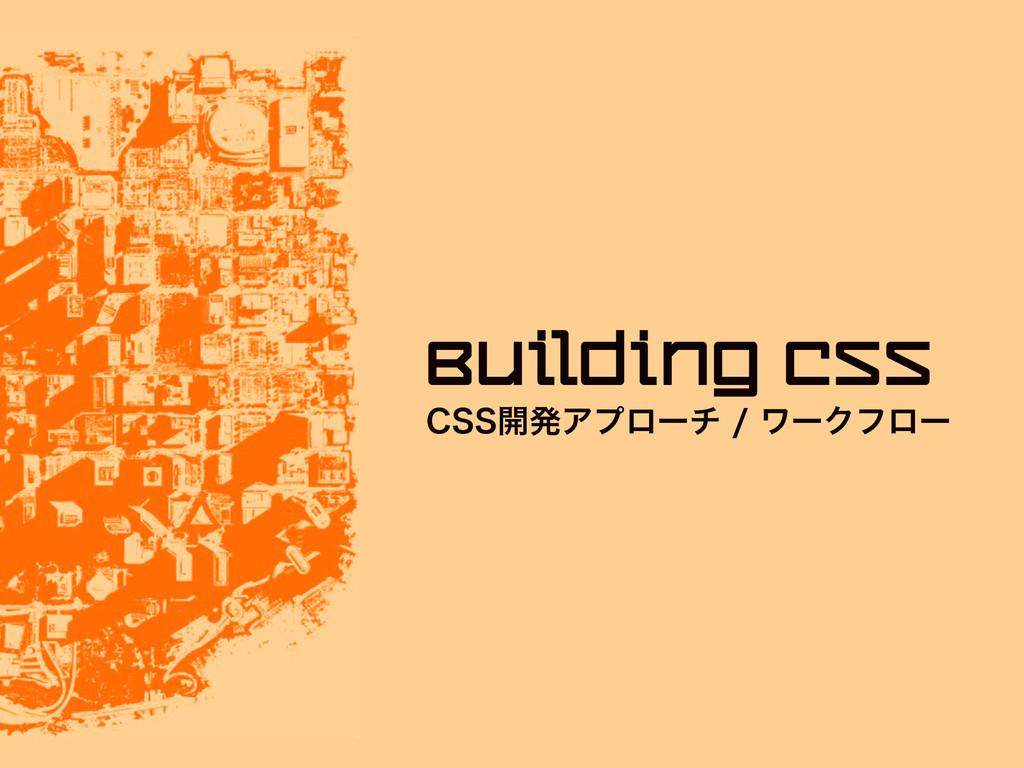 $44։ൃΞϓϩʔνϫʔΫϑϩʔ Building CSS