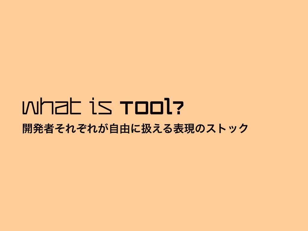What is Tool? ։ൃऀͦΕͧΕ͕ࣗ༝ʹѻ͑ΔදݱͷετοΫ