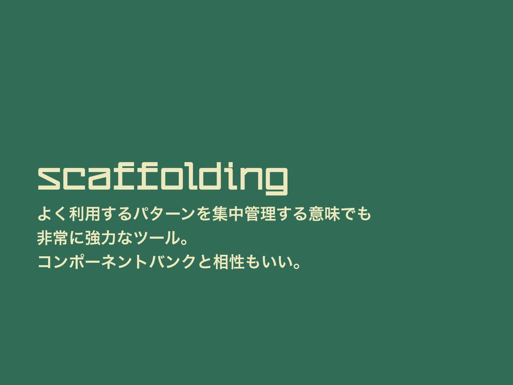 Scaffolding Α͘ར༻͢ΔύλʔϯΛूதཧ͢ΔҙຯͰ ඇৗʹڧྗͳπʔϧɻ ίϯ...