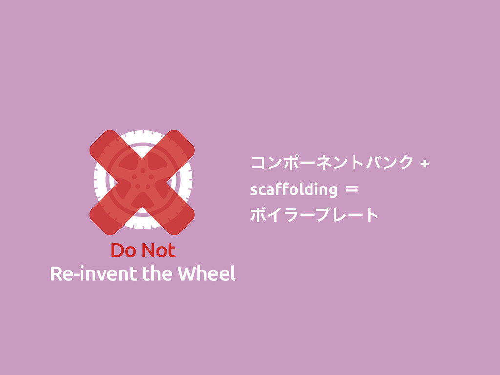 Do Not Re-invent the Wheel ίϯϙʔωϯτόϯΫ+ sca!old...