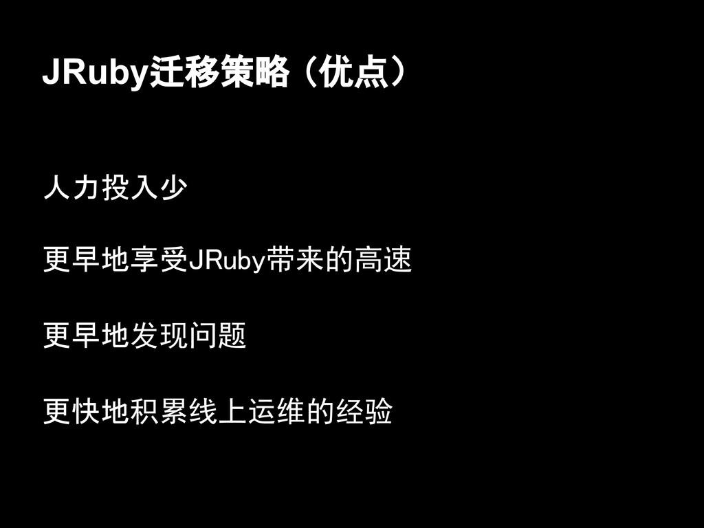 JRuby迁移策略 (优点) 人力投入少 更早地享受JRuby带来的高速 更早地发现问题 更快...