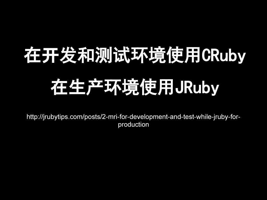 在开发和测试环境使用CRuby 在生产环境使用JRuby http://jrubytips.c...