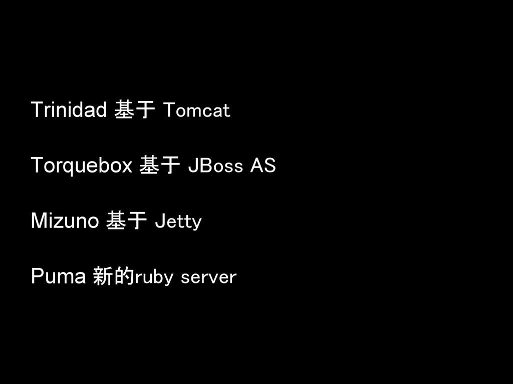 Trinidad 基于 Tomcat Torquebox 基于 JBoss AS Mizuno...
