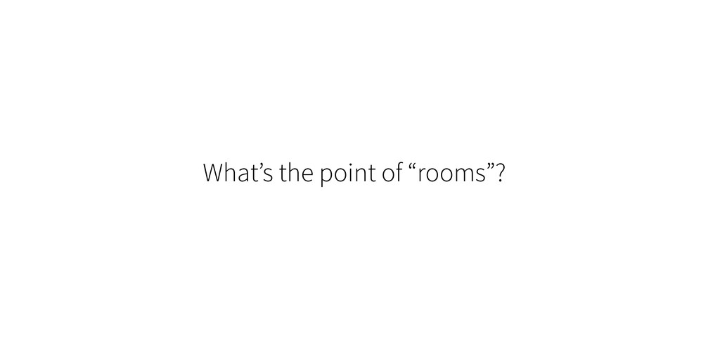 "What's the point of ""rooms""?"