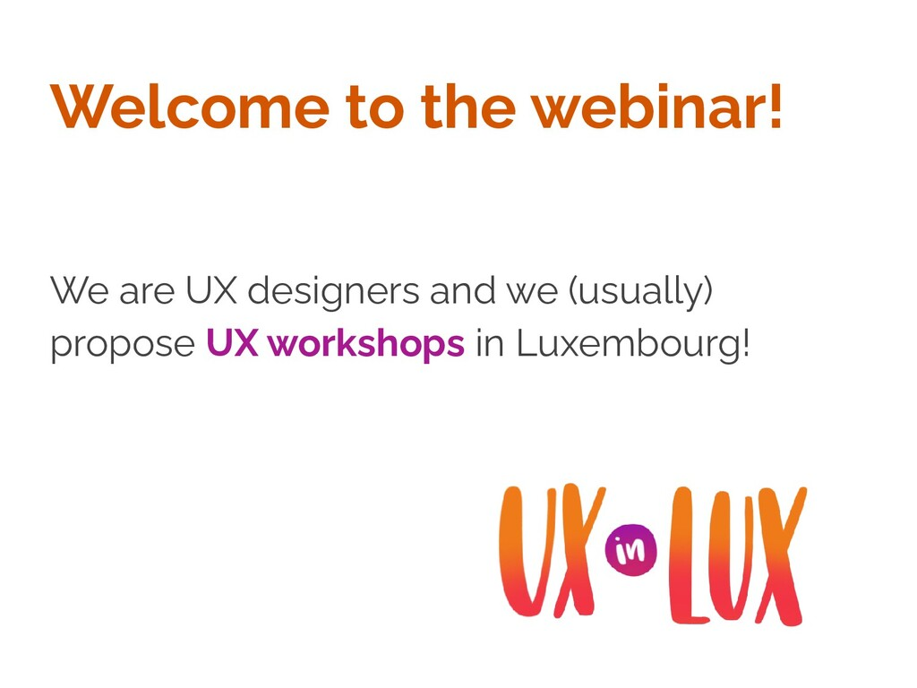 Welcome to the webinar! We are UX designers and...